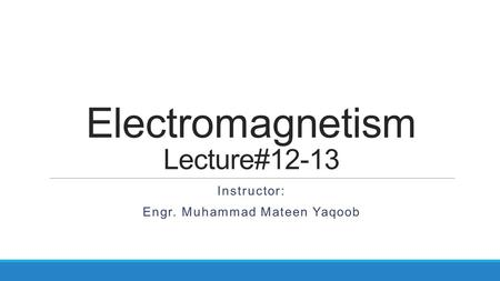 Electromagnetism Lecture#12-13 Instructor: Engr. Muhammad Mateen Yaqoob.