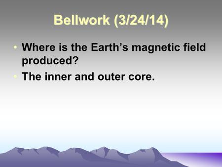 Bellwork (3/24/14) Where is the Earth's magnetic field produced? The inner and outer core.