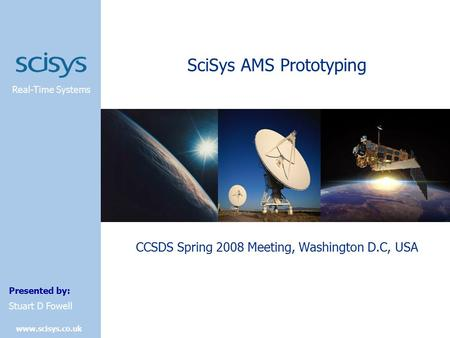 Real-Time Systems Presented by: www.scisys.co.uk Stuart D Fowell SciSys AMS Prototyping CCSDS Spring 2008 Meeting, Washington D.C, USA.