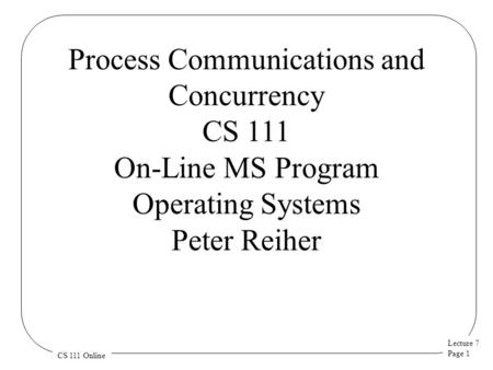 Lecture 7 Page 1 CS 111 Online Process Communications and Concurrency CS 111 On-Line MS Program Operating Systems Peter Reiher.