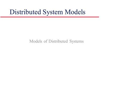 Models of Distributed Systems Distributed System Models.