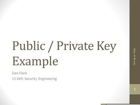Public / Private Key Example Dan Fleck CS 469: Security Engineering Coming up: Today 11.