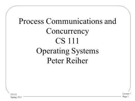 Lecture 7 Page 1 CS 111 Spring 2015 Process Communications and Concurrency CS 111 Operating Systems Peter Reiher.