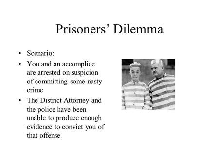 Prisoners' Dilemma Scenario: You and an accomplice are arrested on suspicion of committing some nasty crime The District Attorney and the police have been.