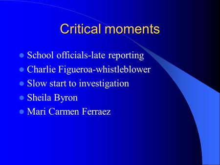 Critical moments School officials-late reporting Charlie Figueroa-whistleblower Slow start to investigation Sheila Byron Mari Carmen Ferraez.