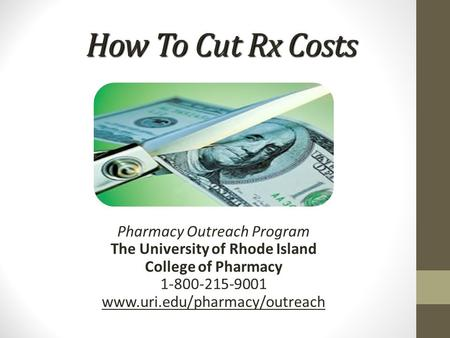 How To Cut Rx Costs Pharmacy Outreach Program The University of Rhode Island College of Pharmacy 1-800-215-9001 www.uri.edu/pharmacy/outreach.