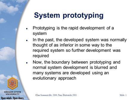 ©Ian Sommerville 2000, Tom Dietterich 2001 Slide 1 System prototyping l Prototyping is the rapid development of a system l In the past, the developed system.