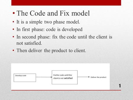 The Code and Fix model It is a simple two phase model. In first phase: code is developed In second phase: fix the code until the client is not satisfied.