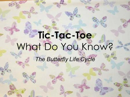 Tic-Tac-Toe What Do You Know? The Butterfly Life Cycle.