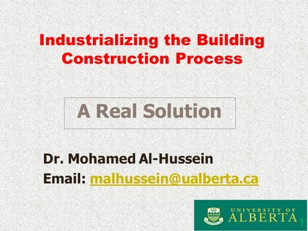 Industrializing the Building Construction Process Dr. Mohamed Al-Hussein   1 A Real Solution.
