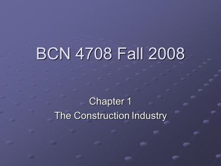 BCN 4708 Fall 2008 Chapter 1 The Construction Industry.