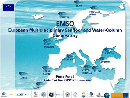 EMSO European Multidisciplinary Seafloor and Water-Column Observatory Paolo Favali on behalf of the EMSO Consortium.