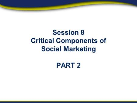 Session 8 Critical Components of Social Marketing PART 2.