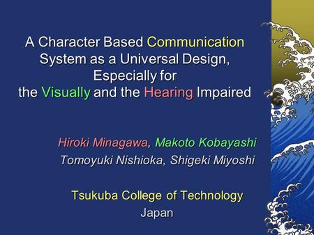 A Character Based Communication System as a Universal Design, Especially for the Visually and the Hearing Impaired Hiroki Minagawa, Makoto Kobayashi Tomoyuki.