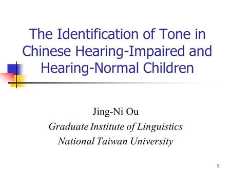 1 The Identification of Tone in Chinese Hearing-Impaired and Hearing-Normal Children Jing-Ni Ou Graduate Institute of Linguistics National Taiwan University.