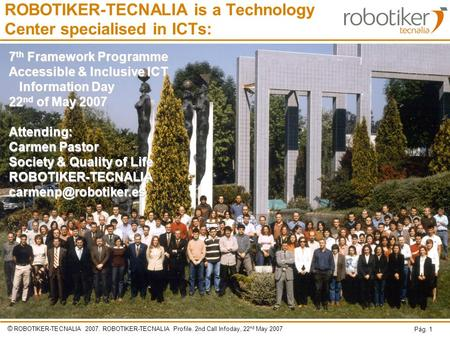 © ROBOTIKER-TECNALIA 2007. ROBOTIKER-TECNALIA Profile. 2nd Call Infoday, 22 nd May 2007 Pág. 1 ROBOTIKER-TECNALIA is a Technology Center specialised in.