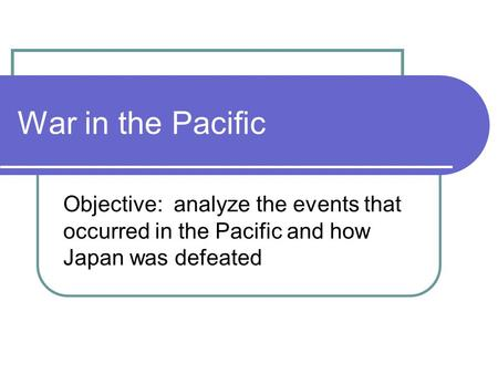 War in the Pacific Objective: analyze the events that occurred in the Pacific and how Japan was defeated.