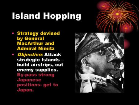 Island Hopping Strategy devised by General MacArthur and Admiral Nimitz Objective: Attack strategic Islands – build airstrips, cut enemy supplies. By-pass.