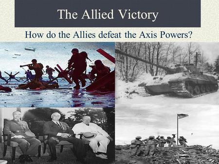 The Allied Victory How do the Allies defeat the Axis Powers?