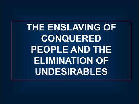 THE ENSLAVING OF CONQUERED PEOPLE AND THE ELIMINATION OF UNDESIRABLES.