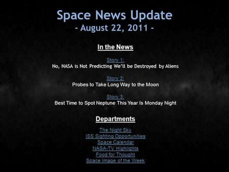 Space News Update - August 22, 2011 - In the News Story 1: Story 1: No, NASA is Not Predicting We'll be Destroyed by Aliens Story 2: Story 2: Probes to.