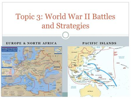 EUROPE & NORTH AFRICA Topic 3: World War II Battles and Strategies PACIFIC ISLANDS.