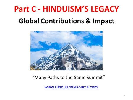 "Part C - HINDUISM'S LEGACY Global Contributions & Impact 1 www.HinduismResource.com ""Many Paths to the Same Summit"""