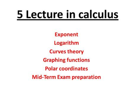 5 Lecture in calculus Exponent Logarithm Curves theory Graphing functions Polar coordinates Mid-Term Exam preparation.