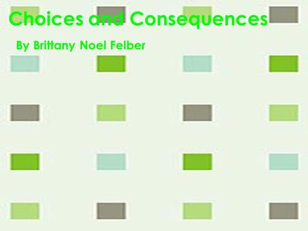 Choices and Consequences By Brittany Noel Felber.