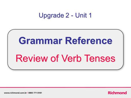 Upgrade 2 - Unit 1 Grammar Reference Review of Verb Tenses.