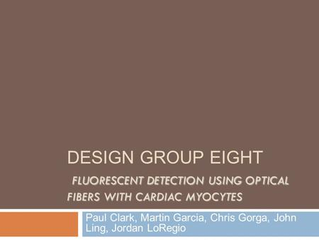 FLUORESCENT DETECTION USING OPTICAL FIBERS WITH CARDIAC MYOCYTES DESIGN GROUP EIGHT FLUORESCENT DETECTION USING OPTICAL FIBERS WITH CARDIAC MYOCYTES Paul.