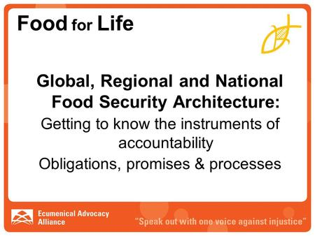 Food for Life Global, Regional and National Food Security Architecture: Getting to know the instruments of accountability Obligations, promises & processes.