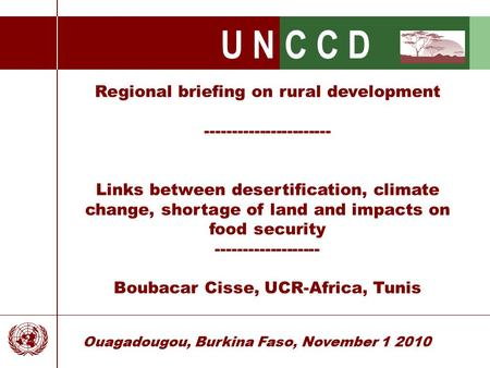 U N C C D Ouagadougou, Burkina Faso, November 1 2010 Regional briefing on rural development ----------------------- Links between desertification, climate.