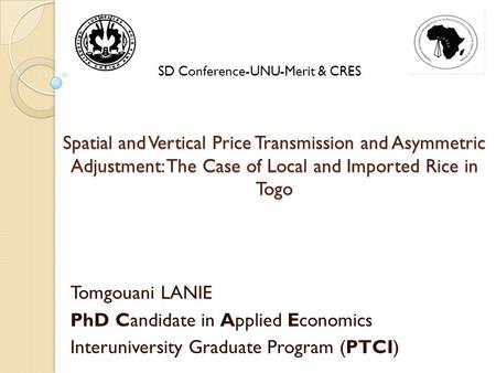 Spatial and Vertical Price Transmission and Asymmetric Adjustment: The Case of Local and Imported Rice in Togo Tomgouani LANIE PhD Candidate in Applied.