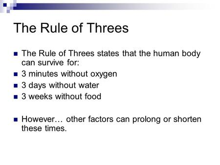 The Rule of Threes The Rule of Threes states that the human body can survive for: 3 minutes without oxygen 3 days without water 3 weeks without food However…