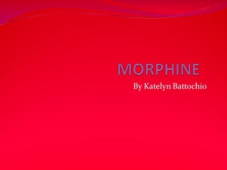 By Katelyn Battochio. Morphine Morphine is a naturally occurring substance of the juice in the unripe seedpods of the opium poppy. A potent narcotic analgesic,