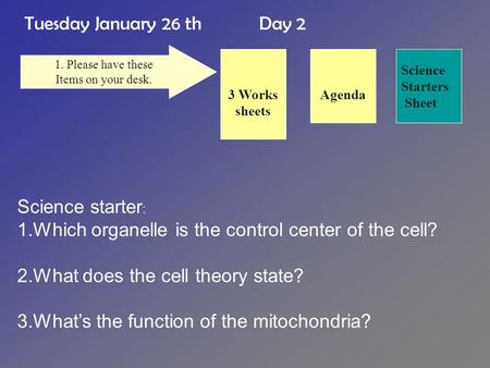 Tuesday January 26 th Day 2 Science Starters Sheet 1. Please have these Items on your desk. Agenda3 Works sheets Science starter : 1.Which organelle is.