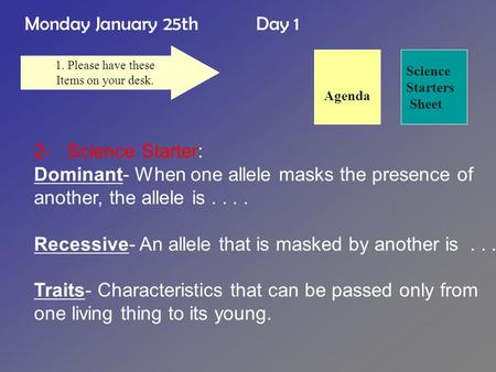 Monday January 25th Day 1 Science Starters Sheet 1. Please have these Items on your desk. 2- Science Starter: Dominant- When one allele masks the presence.