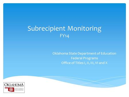 Subrecipient Monitoring FY14 Oklahoma State Department of Education Federal Programs Office of Titles I, II, III, VI and X.