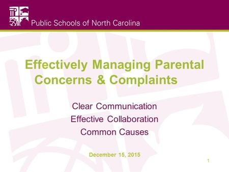 Clear Communication Effective Collaboration Common Causes December 15, 2015 Effectively Managing Parental Concerns & Complaints 1.