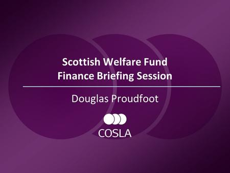 Scottish Welfare Fund Finance Briefing Session Douglas Proudfoot.