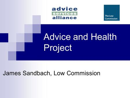 Advice and Health Project James Sandbach, Low Commission.