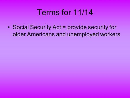 Terms for 11/14 Social Security Act = provide security for older Americans and unemployed workers.