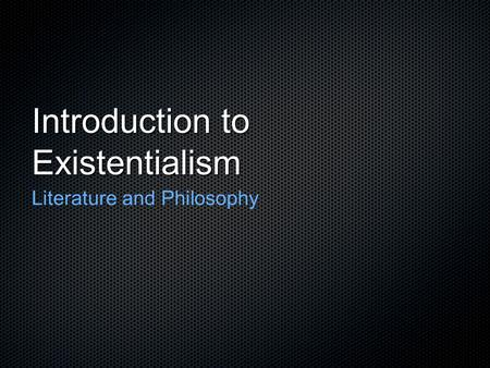 Introduction to Existentialism Literature and Philosophy.