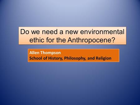 Allen Thompson School of History, Philosophy, and Religion Do we need a new environmental ethic for the Anthropocene?