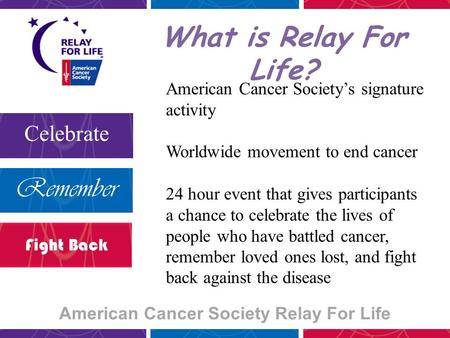 American Cancer Society Relay For Life Celebrate Remember Fight Back What is Relay For Life? American Cancer Society's signature activity Worldwide movement.