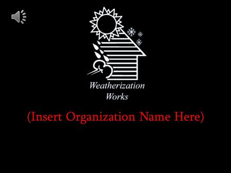 (Insert Organization Name Here). The Weatherization Assistance Program reduces energy for low-income families:
