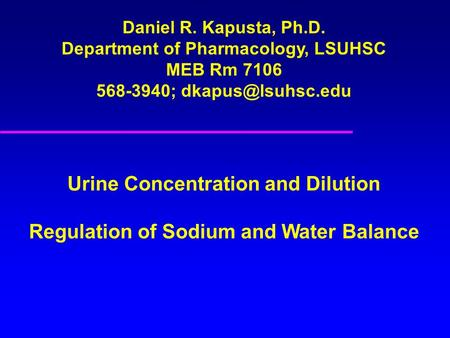 Daniel R. Kapusta, Ph.D. Department of Pharmacology, LSUHSC MEB Rm 7106 568-3940; Urine Concentration and Dilution Regulation of Sodium.