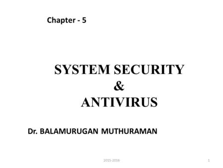 SYSTEM SECURITY & ANTIVIRUS Chapter - 5 12015-2016 Dr. BALAMURUGAN MUTHURAMAN.