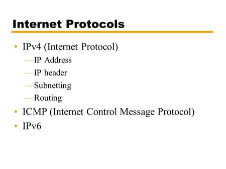 Internet Protocols IPv4 (Internet Protocol) —IP Address —IP header —Subnetting —Routing ICMP (Internet Control Message Protocol) IPv6.